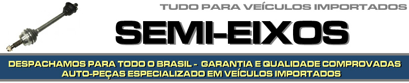 SEMI EIXOS PARA VEÍCULOS IMPORTADOS - SEMI EIXOS TRASEIRAS PARA BMW, AUDI, MERCEDES BENZ, VOLVO, SUZUKI, JAGUAR, PORSCHE, LAND ROVER ETC